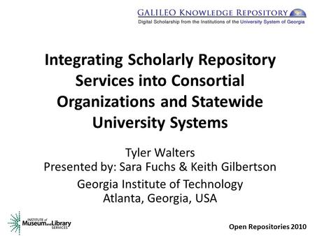 Integrating Scholarly Repository Services into Consortial Organizations and Statewide University Systems Tyler Walters Presented by: Sara Fuchs & Keith.