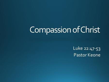 Compassion of Christ Luke 22:47-53 Pastor Keone. Luke 22:39-42 39 Jesus went out as usual to the Mount of Olives, and his disciples followed him. 40 On.