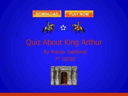 By Pranav Sakthivel 7 th IGCSE Quiz About King Arthur.