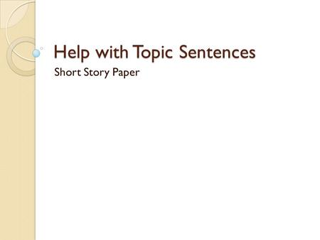 Help with Topic Sentences Short Story Paper. Where to begin Start by identifying the main point of the paragraph. ◦ Body Paragraph One: Conflict and Character.