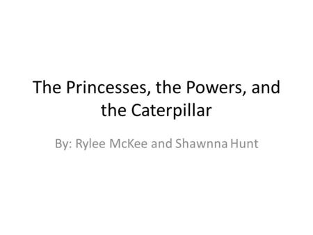 The Princesses, the Powers, and the Caterpillar By: Rylee McKee and Shawnna Hunt.