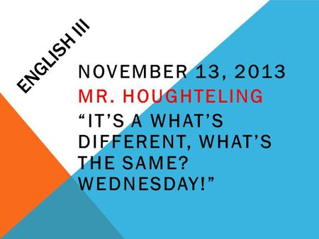 "ENGLISH III NOVEMBER 13, 2013 MR. HOUGHTELING ""IT'S A WHAT'S DIFFERENT, WHAT'S THE SAME? WEDNESDAY!"""