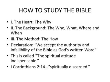 "HOW TO STUDY THE BIBLE I. The Heart: The Why II. The Background: The Who, What, Where and When III. The Method: The How Declaration: ""We accept the authority."