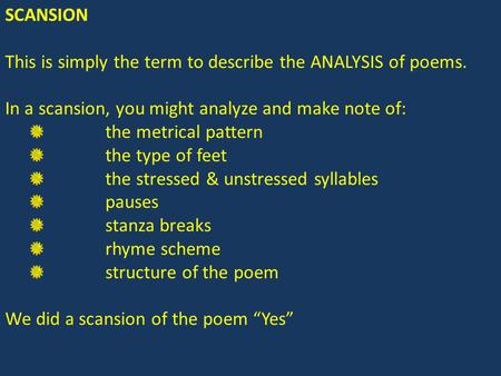 SCANSION This is simply the term to describe the ANALYSIS of poems. In a scansion, you might analyze and make note of: the metrical pattern the type of.
