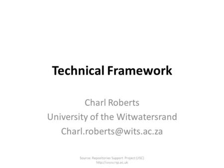Technical Framework Charl Roberts University of the Witwatersrand Source: Repositories Support Project (JISC)