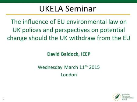 1 The influence of EU environmental law on UK polices and perspectives on potential change should the UK withdraw from the EU David Baldock, IEEP Wednesday.