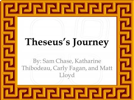 Theseus's Journey By: Sam Chase, Katharine Thibodeau, Carly Fagan, and Matt Lloyd.