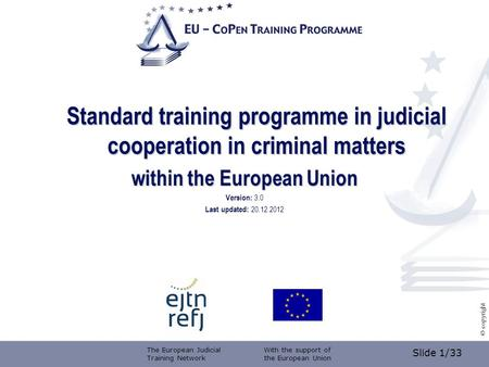 Slide 1/33 © copyright Standard training programme in judicial cooperation in criminal matters within the European Union Version: 3.0 Last updated: 20.12.2012.