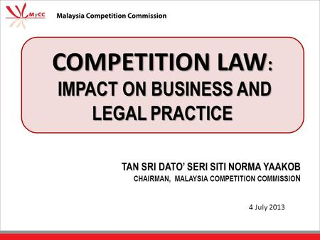 COMPETITION LAW : IMPACT ON BUSINESS AND LEGAL PRACTICE TAN SRI DATO' SERI SITI NORMA YAAKOB CHAIRMAN, MALAYSIA COMPETITION COMMISSIO N 4 July 2013.