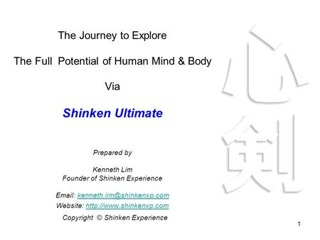 1 The Journey to Explore The Full Potential of Human Mind & Body Via Shinken Ultimate Prepared by Kenneth Lim Founder of Shinken Experience
