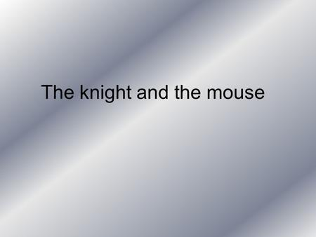 The knight and the mouse Once upon a time a knight called Bowie. And a mouse called Hefty. Hefty had a dream. He had always dreamt about becoming a knight.