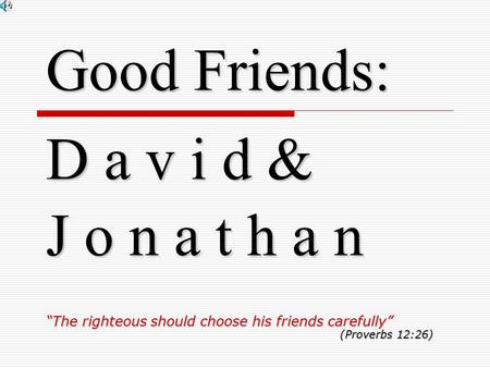 "Good Friends: D a v i d & J o n a t h a n ""The righteous should choose his friends carefully"" (Proverbs 12:26)"