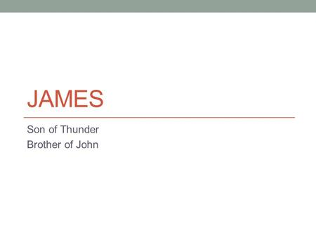 JAMES Son of Thunder Brother of John. James Son of Zebedee (Mark 3:17) Son of Thunder (Mark 3:17) Older brother to John the Apostle One of the inner circle.