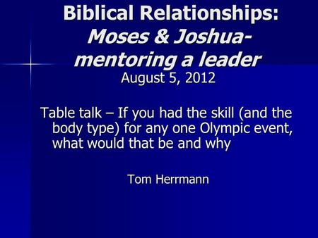 Biblical Relationships: Moses & Joshua- mentoring a leader Biblical Relationships: Moses & Joshua- mentoring a leader August 5, 2012 Table talk – If you.