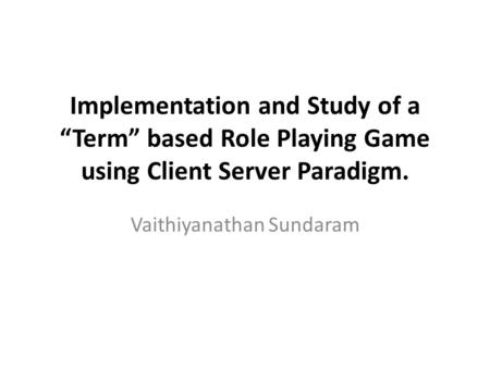 "Implementation and Study of a ""Term"" based Role Playing Game using Client Server Paradigm. Vaithiyanathan Sundaram."