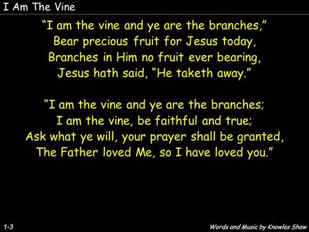 "1-3 ""I am the vine and ye are the branches,"" Bear precious fruit for Jesus today, Branches in Him no fruit ever bearing, Jesus hath said, ""He taketh away."""
