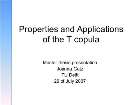 Master thesis presentation Joanna Gatz TU Delft 29 of July 2007 Properties and Applications of the T copula.