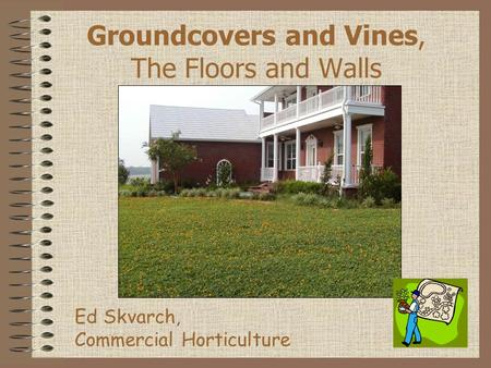 Groundcovers and Vines, The Floors and Walls Ed Skvarch, Commercial Horticulture.