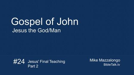 Mike Mazzalongo BibleTalk.tv Gospel of John Jesus the God/Man #24 Jesus' Final Teaching Part 2.