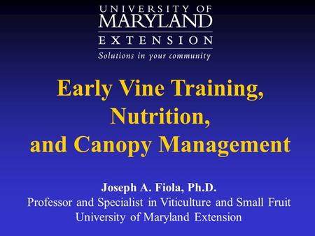 Early Vine Training, Nutrition, and Canopy Management Joseph A. Fiola, Ph.D. Professor and Specialist in Viticulture and Small Fruit University of Maryland.