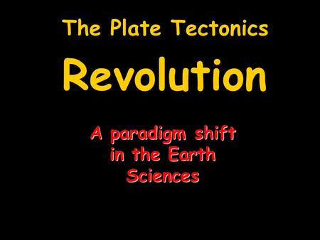 The Plate Tectonics Revolution A paradigm shift in the Earth Sciences.