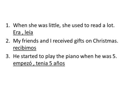1.When she was little, she used to read a lot. Era, leía 2.My friends and I received gifts on Christmas. recibimos 3.He started to play the piano when.