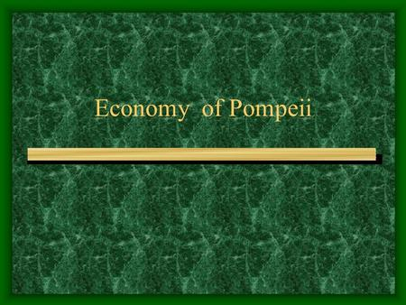 Economy of Pompeii. Work? Atrium (VII.1.46) Types of Economic Activity AGRICULTURE,Craft and Commerce, Shops and Markets, Bars and Inns.
