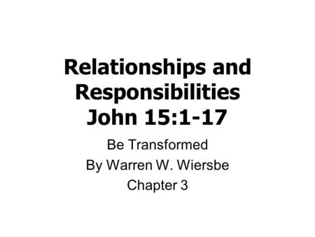 Relationships and Responsibilities John 15:1-17 Be Transformed By Warren W. Wiersbe Chapter 3.