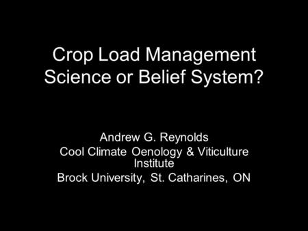Crop Load Management Science or Belief System? Andrew G. Reynolds Cool Climate Oenology & Viticulture Institute Brock University, St. Catharines, ON.