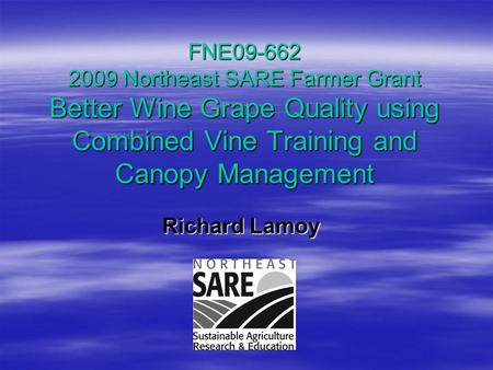FNE09-662 2009 Northeast SARE Farmer Grant Better Wine Grape Quality using Combined Vine Training and Canopy Management Richard Lamoy Richard Lamoy.