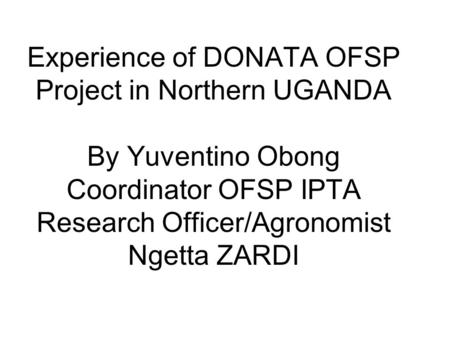 Experience of DONATA OFSP Project in Northern UGANDA By Yuventino Obong Coordinator OFSP IPTA Research Officer/Agronomist Ngetta ZARDI.