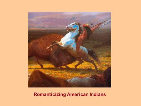Romanticizing American Indians. The Ecological Indian...... a Romantic Myth.