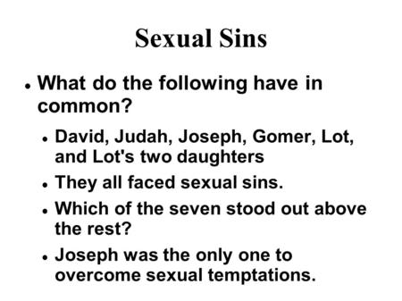 Sexual Sins What do the following have in common? David, Judah, Joseph, Gomer, Lot, and Lot's two daughters They all faced sexual sins. Which of the seven.