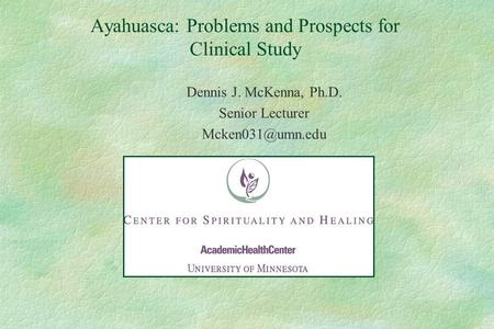 Ayahuasca: Problems and Prospects for Clinical Study Dennis J. McKenna, Ph.D. Senior Lecturer