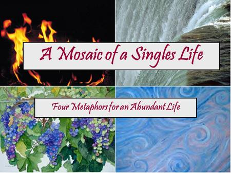 A Mosaic of a Singles Life Four Metaphors for an Abundant Life.