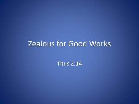 Zealous for Good Works Titus 2:14. Introduction We seek salvation through Christ, but we should also consider what He wants us to do with the life that.