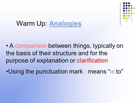 Warm Up: Analogies A comparison between things, typically on the basis of their structure and for the purpose of explanation or clarification Using the.