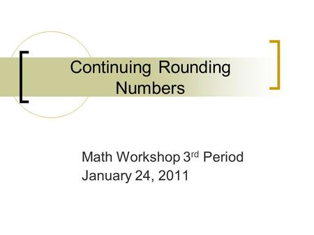 Continuing Rounding Numbers Math Workshop 3 rd Period January 24, 2011.
