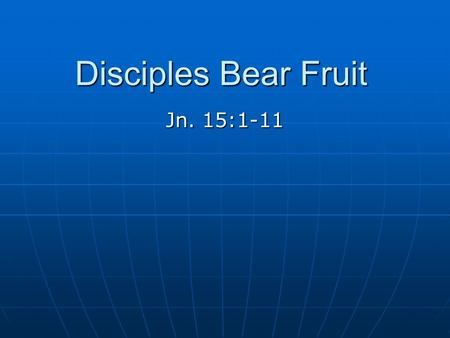 "Disciples Bear Fruit Jn. 15:1-11. Israel Was God's Vine ""For the vineyard of the Lord of hosts is the house of Israel, and the men of Judah are His pleasant."