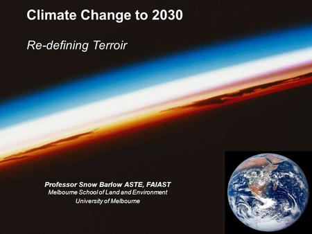 Climate Change to 2030 Re-defining Terroir Professor Snow Barlow ASTE, FAIAST Melbourne School of Land and Environment University of Melbourne.