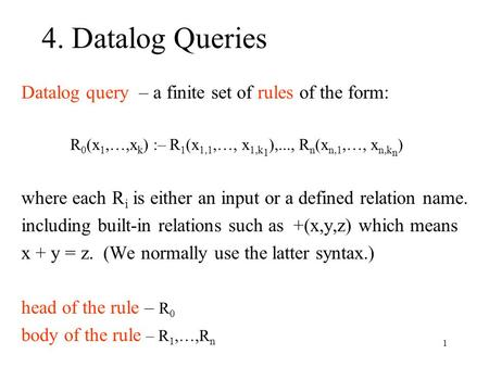 1 4. Datalog Queries Datalog query – a finite set of rules of the form: R 0 (x 1,…,x k ) :– R 1 (x 1,1,…, x 1,k 1 ),..., R n (x n,1,…, x n,k n ) where.
