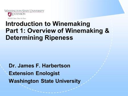 Introduction to Winemaking Part 1: Overview of Winemaking & Determining Ripeness Dr. James F. Harbertson Extension Enologist Washington State University.