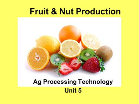 Fruit & Nut Production Ag Processing Technology Unit 5.
