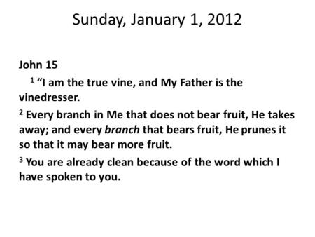 "Sunday, January 1, 2012 John 15 1 ""I am the true vine, and My Father is the vinedresser. 2 Every branch in Me that does not bear fruit, He takes away;"