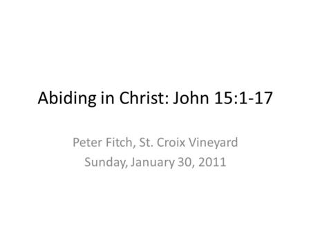 Abiding in Christ: John 15:1-17 Peter Fitch, St. Croix Vineyard Sunday, January 30, 2011.
