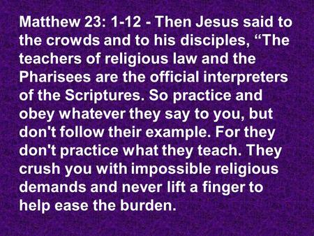 "Matthew 23: 1-12 - Then Jesus said to the crowds and to his disciples, ""The teachers of religious law and the Pharisees are the official interpreters of."