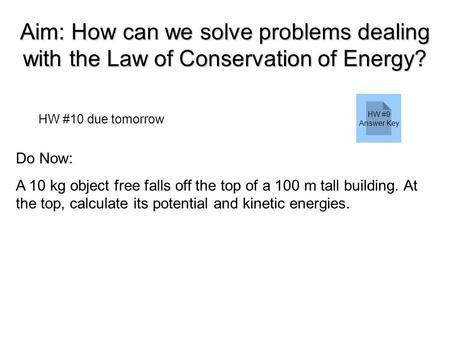 Aim: How can we solve problems dealing with the Law of Conservation of Energy? HW #10 due tomorrow Do Now: A 10 kg object free falls off the top of a 100.