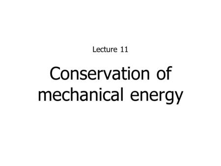 Conservation of mechanical energy Lecture 11. 2 Conservation of Mechanical Energy Under the influence of conservative forces only (i.e. no friction or.