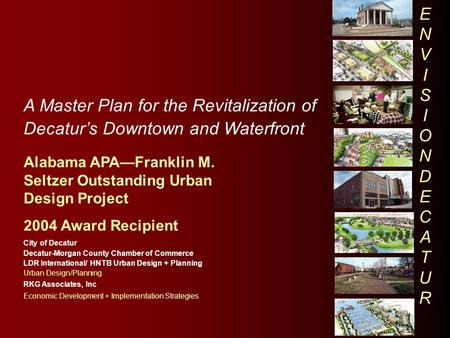 A Master Plan for the Revitalization of Decatur's Downtown and Waterfront Alabama APA—Franklin M. Seltzer Outstanding Urban Design Project 2004 Award Recipient.