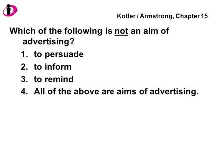Kotler / Armstrong, Chapter 15 Which of the following is not an aim of advertising? 1.to persuade 2.to inform 3.to remind 4.All of the above are aims of.